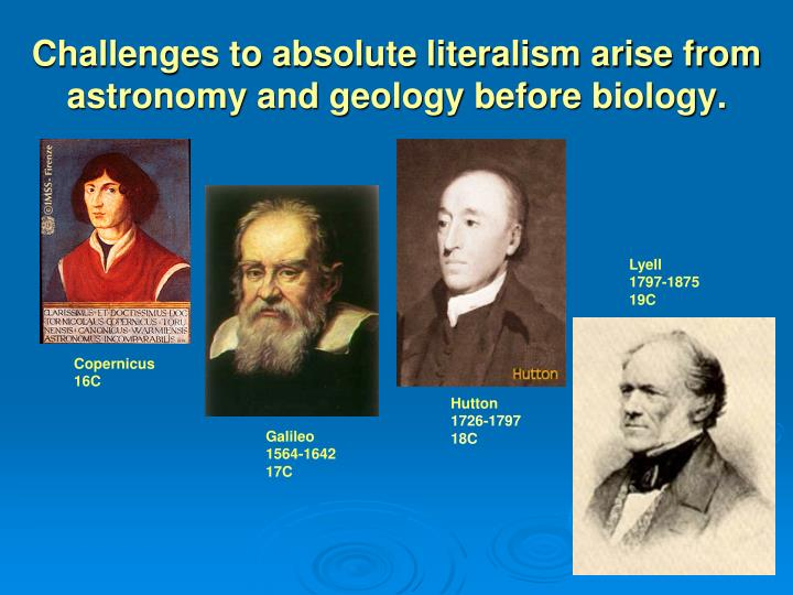 Challenges to absolute literalism arise from astronomy and geology before biology.