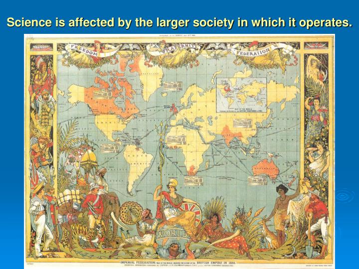 Science is affected by the larger society in which it operates.