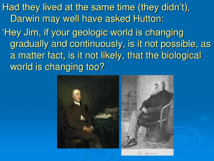 Had they lived at the same time (they didn't), Darwin may well have asked Hutton: