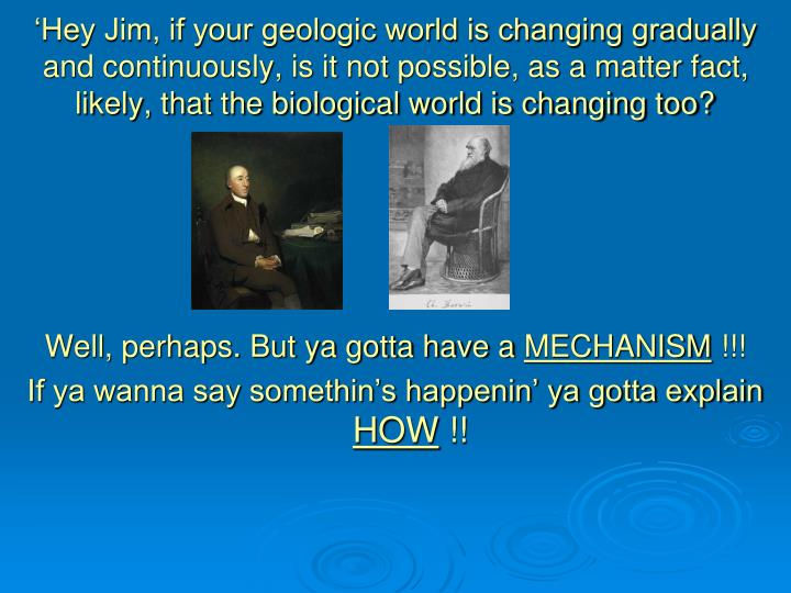 'Hey Jim, if your geologic world is changing gradually and continuously, is it not possible, as a matter fact, likely, that the biological world is changing too?