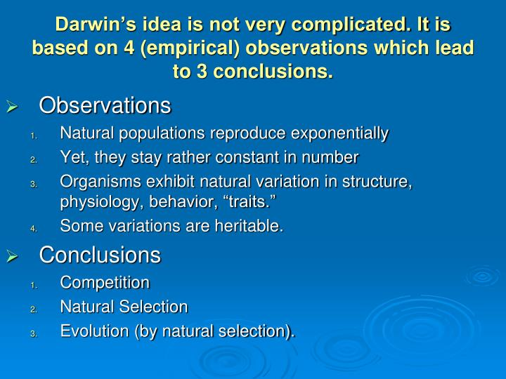 Darwin's idea is not very complicated. It is based on 4 (empirical) observations which lead to 3 conclusions.