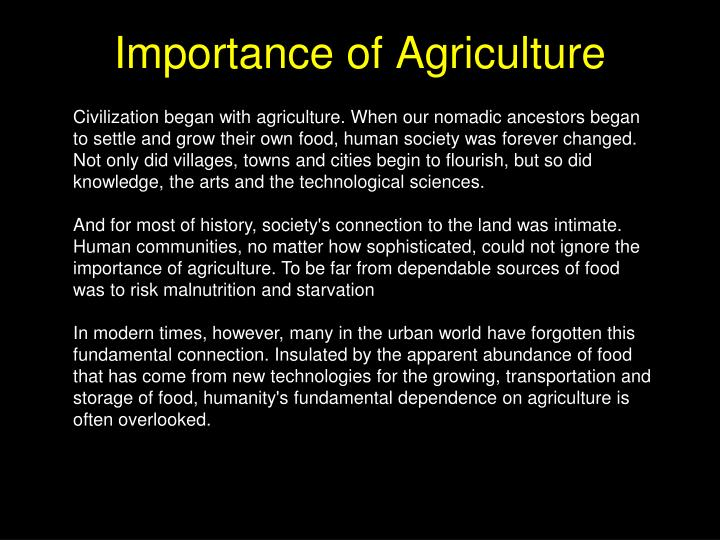 Civilization began with agriculture. When our nomadic ancestors began to settle and grow their own food, human society was forever changed. Not only did villages, towns and cities begin to flourish, but so did knowledge, the arts and the technological sciences.