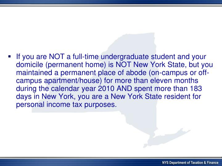 If you are NOT a full-time undergraduate student and your  domicile (permanent home) is NOT New York State, but you maintained a permanent place of abode (on-campus or off-campus apartment/house) for more than eleven months during the calendar year 2010 AND spent more than 183 days in New York, you are a New York State resident for personal income tax purposes.