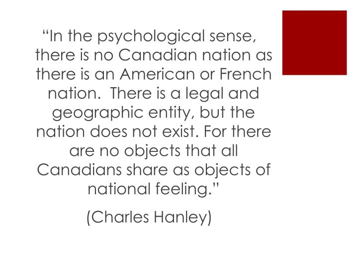 """In the psychological sense, there is no Canadian nation as there is an American or French nation.  There is a legal and geographic entity, but the nation does not exist. For there are no objects that all Canadians share as objects of national feeling."""