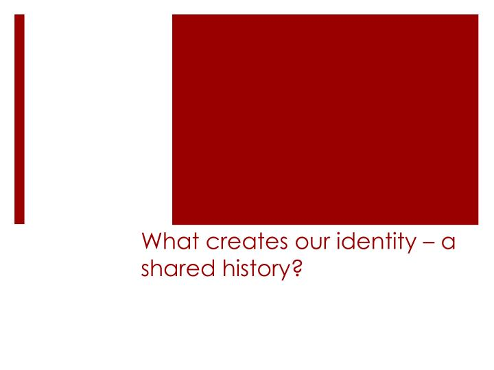 What creates our identity – a shared history?