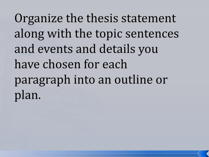 Organize the thesis statement along with the topic sentences and events and details you have chosen for each paragraph into an outline or plan.
