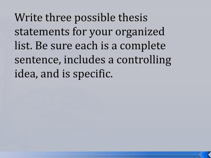 Write three possible thesis statements for your organized list. Be sure each is a complete sentence, includes a controlling idea, and is specific.