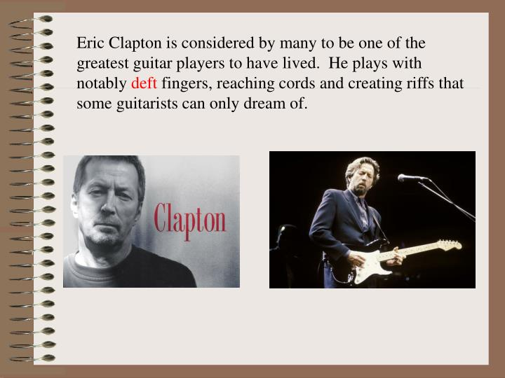 Eric Clapton is considered by many to be one of the greatest guitar players to have lived.  He plays with notably