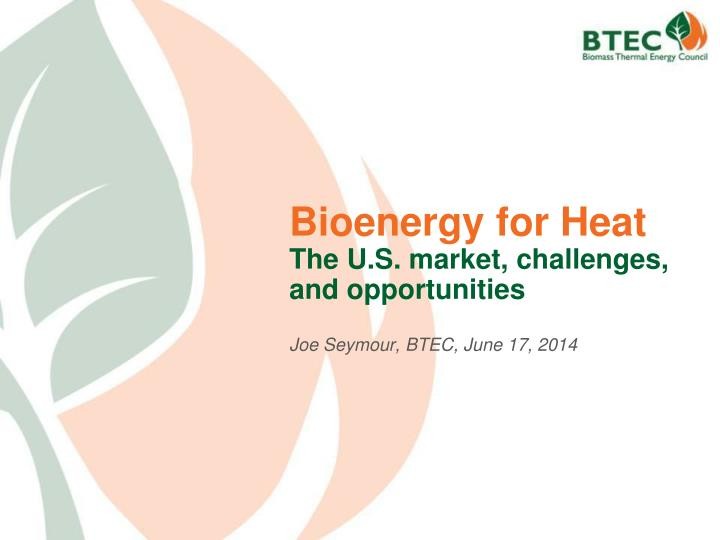Bioenergy for heat the u s market challenges and opportunities joe seymour btec june 17 2014