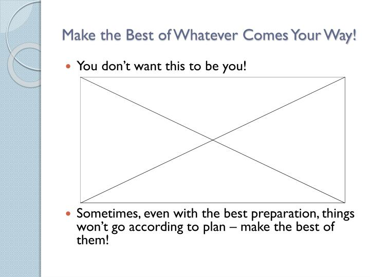 Make the Best of Whatever Comes Your Way!