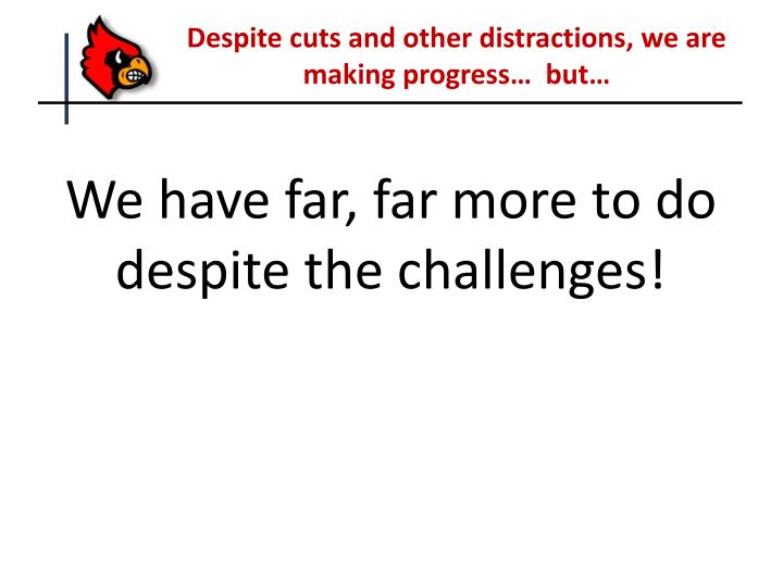 Despite cuts and other distractions, we are making progress…  but…