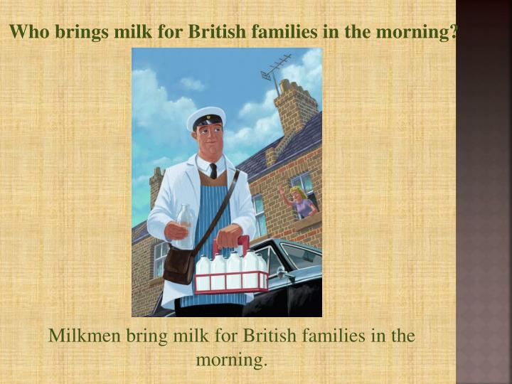Who brings milk for British
