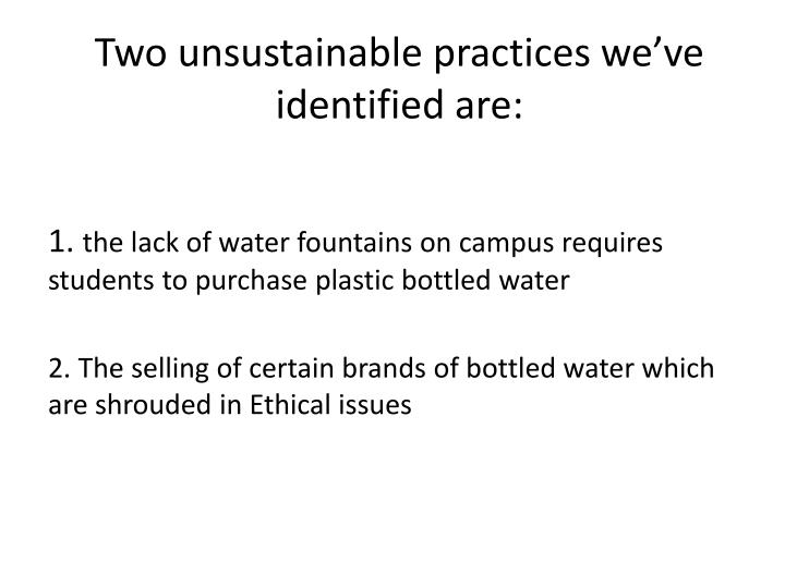 Two unsustainable practices we've identified are: