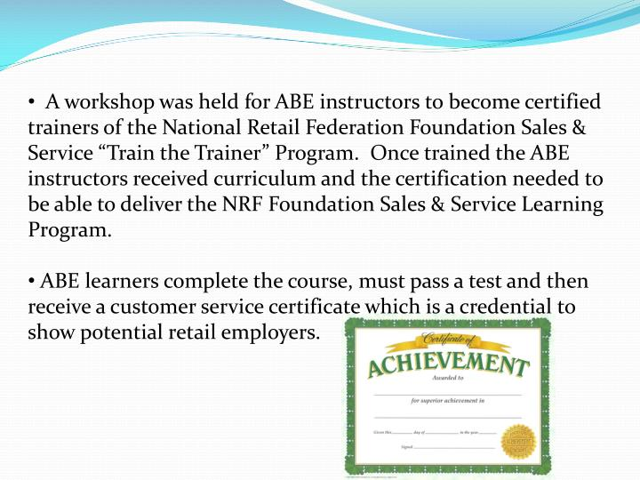 "A workshop was held for ABE instructors to become certified trainers of the National Retail Federation Foundation Sales & Service ""Train the Trainer"" Program.  Once trained the ABE instructors received curriculum and the certification needed to be able to deliver the NRF Foundation Sales & Service Learning Program."