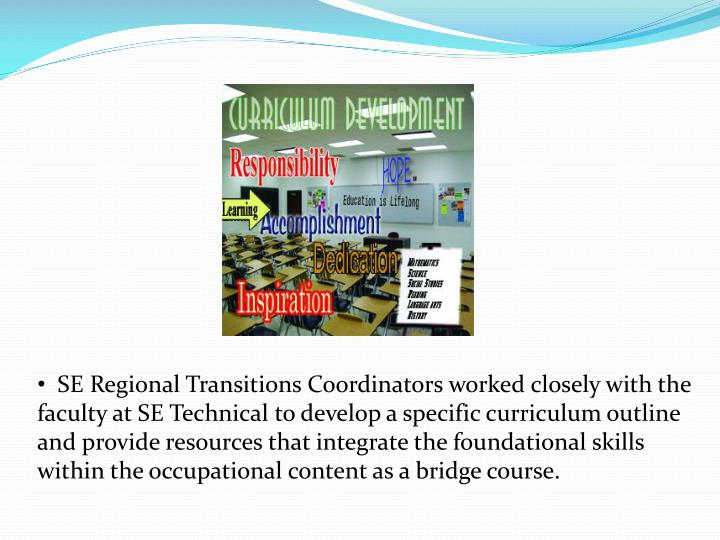SE Regional Transitions Coordinators worked closely with the faculty at SE Technical to develop a specific curriculum outline and provide resources that integrate the foundational skills within the occupational content as a bridge course.
