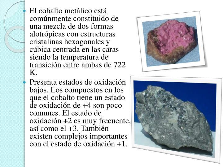 El cobalto metálico está comúnmente constituido de una mezcla de dos formas alotrópicas con estructuras cristalinas hexagonales y cúbica centrada en las caras siendo la temperatura de transición entre ambas de 722 K.