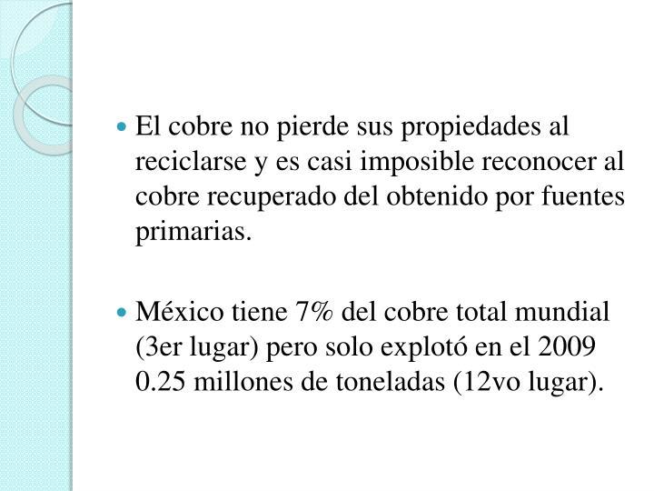 El cobre no pierde sus propiedades al reciclarse y es casi imposible reconocer al cobre recuperado del obtenido por fuentes primarias.