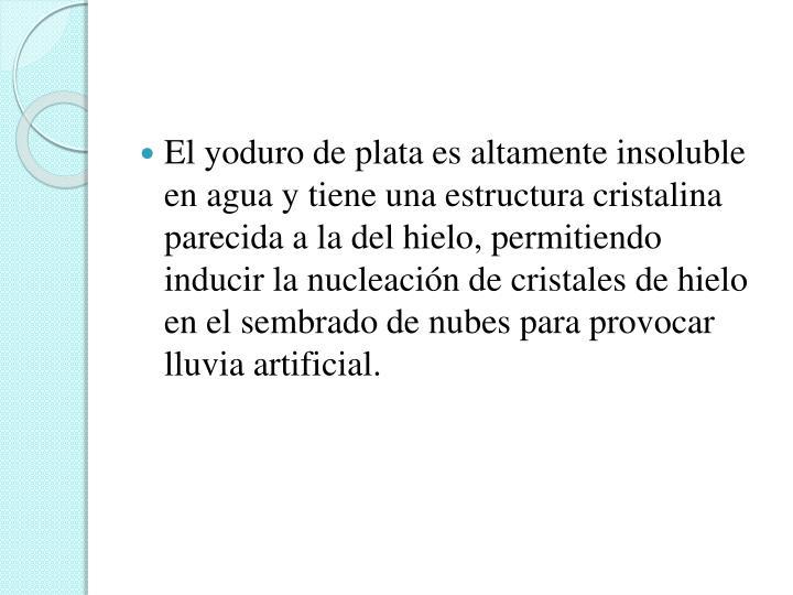 El yoduro de plata es altamente insoluble en agua y tiene una estructura cristalina parecida a la del hielo, permitiendo inducir la