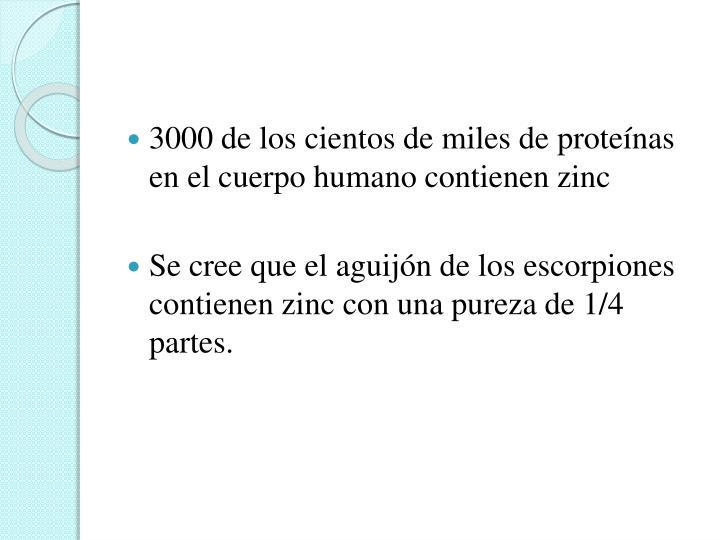 3000 de los cientos de miles de proteínas  en el cuerpo humano contienen zinc