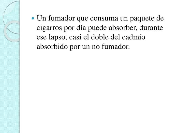 Un fumador que consuma un paquete de cigarros por día puede absorber, durante ese lapso, casi el doble del cadmio absorbido por un no fumador.
