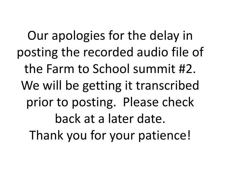 Our apologies for the delay in posting the recorded audio file of the Farm to School summit #2.  We will be getting it transcribed prior to posting.  Please check back at a later date.