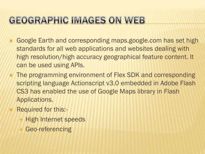 Google Earth and corresponding maps.google.com has set high standards for all web applications and websites dealing with high resolution/high accuracy geographical feature content. It can be used using APIs.