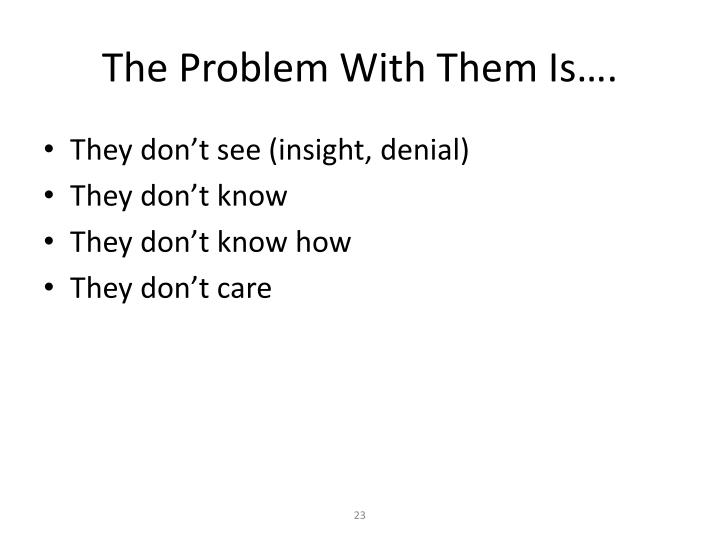 The Problem With Them Is….