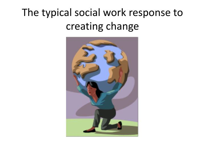 The typical social work response to creating change