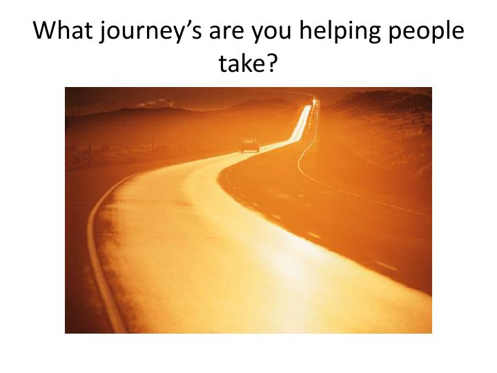 What journey's are you helping people take?