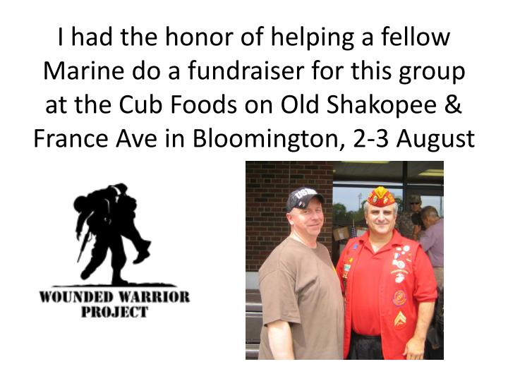 I had the honor of helping a fellow Marine do a fundraiser for this group at the Cub Foods on Old Shakopee & France Ave in Bloomington, 2-3 August