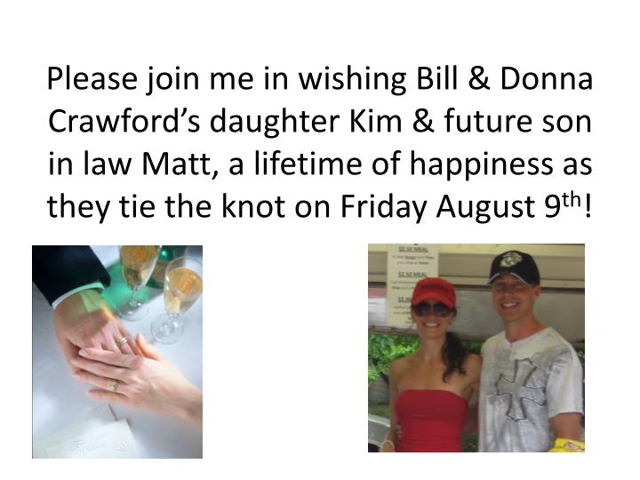 Please join me in wishing Bill & Donna Crawford's daughter Kim & future son in law Matt, a lifetime of happiness as they tie the knot on Friday August 9