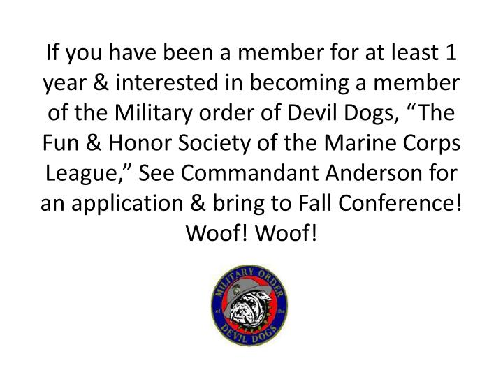 "If you have been a member for at least 1 year & interested in becoming a member of the Military order of Devil Dogs, ""The Fun & Honor Society of the Marine Corps League,"" See Commandant Anderson for an application & bring to Fall Conference!"