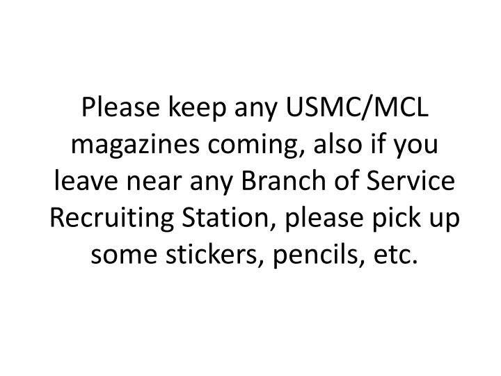 Please keep any USMC/MCL magazines coming, also if you leave near any Branch of Service Recruiting Station, please pick up some stickers, pencils, etc.