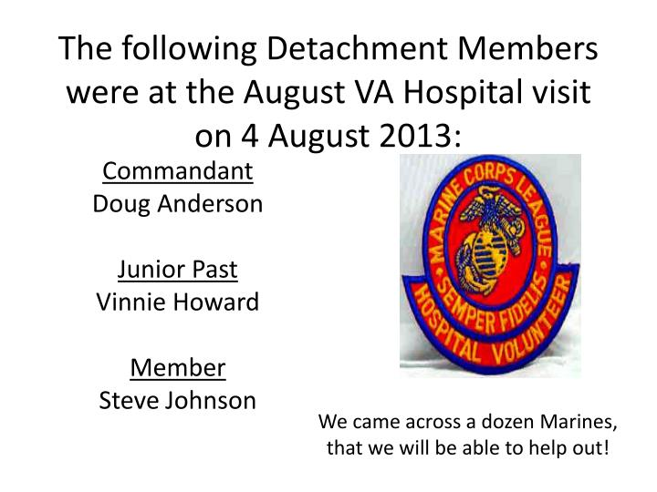 The following Detachment Members were at the August VA Hospital visit on 4 August 2013: