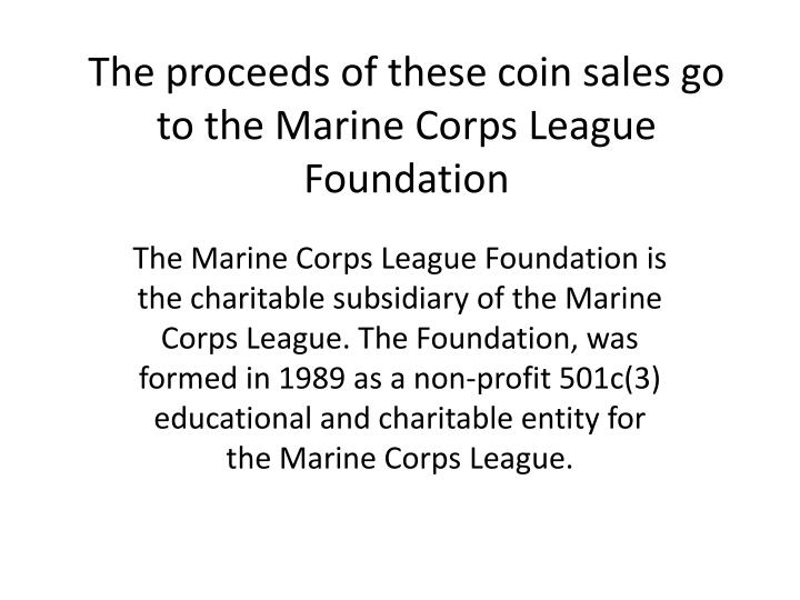 The proceeds of these coin sales go to the Marine Corps League Foundation