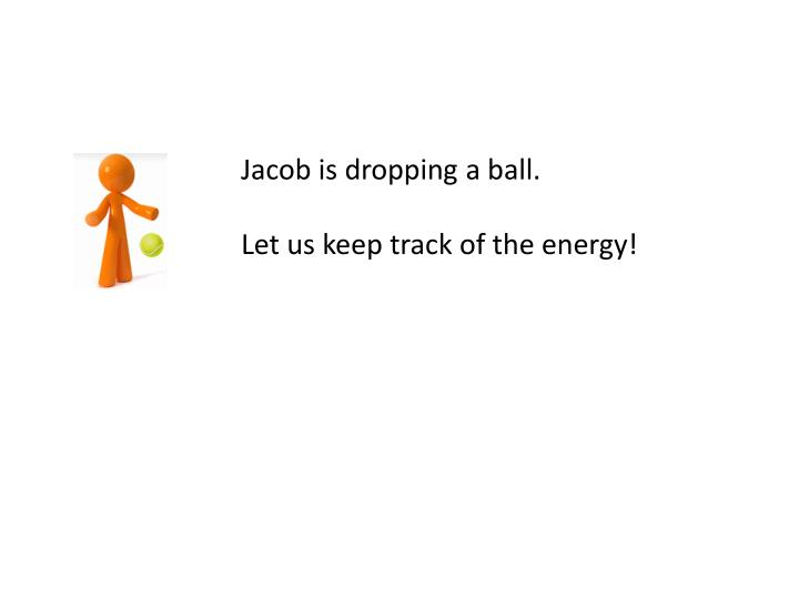 Jacob is dropping a ball.