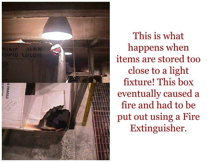 This is what happens when items are stored too close to a light fixture! This box eventually caused a fire and had to be put out using a Fire Extinguisher.