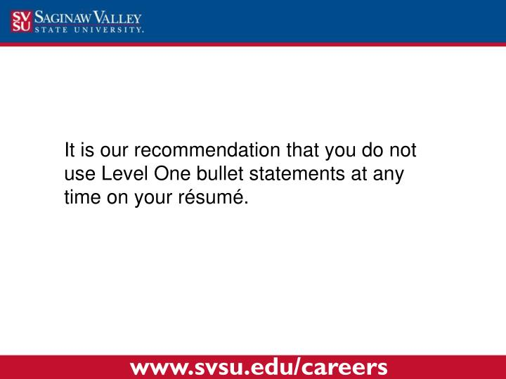 It is our recommendation that you do not use Level One bullet statements at any time on your r