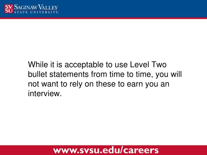 While it is acceptable to use Level Two bullet statements from time to time, you will not want to rely on these to earn you an interview.