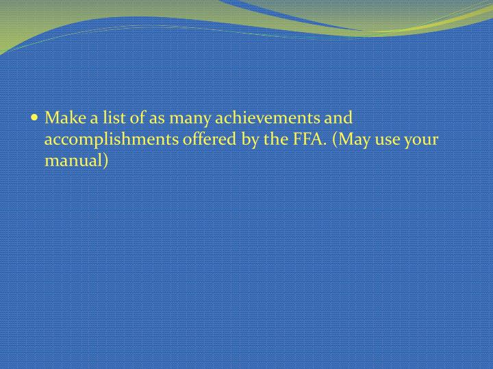 Make a list of as many achievements and accomplishments offered by the FFA. (May use your manual)