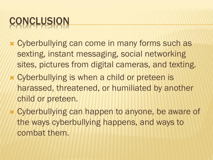 Cyberbullying can come in many forms such as sexting, instant messaging, social networking sites, pictures from digital cameras, and texting.
