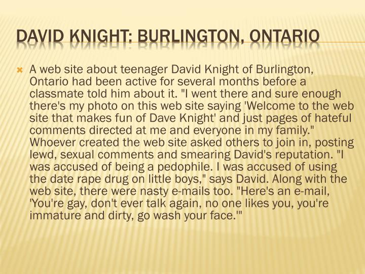 "A web site about teenager David Knight of Burlington, Ontario had been active for several months before a classmate told him about it. ""I went there and sure enough there's my photo on this web site saying 'Welcome to the web site that makes fun of Dave Knight' and just pages of hateful comments directed at me and everyone in my family."" Whoever created the web site asked others to join in, posting lewd, sexual comments and smearing David's reputation. ""I was accused of being a pedophile. I was accused of using the date rape drug on little boys,"" says David. Along with the web site, there were nasty e-mails too. ""Here's an e-mail, 'You're gay, don't ever talk again, no one likes you, you're immature and dirty, go wash your face.'"""