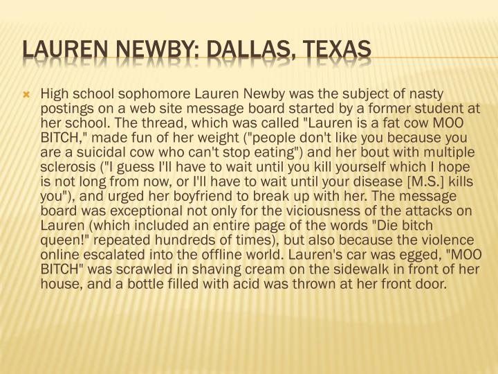 "High school sophomore Lauren Newby was the subject of nasty postings on a web site message board started by a former student at her school. The thread, which was called ""Lauren is a fat cow MOO BITCH,"" made fun of her weight (""people don't like you because you are a suicidal cow who can't stop eating"") and her bout with multiple sclerosis (""I guess I'll have to wait until you kill yourself which I hope is not long from now, or I'll have to wait until your disease [M.S.] kills you""), and urged her boyfriend to break up with her. The message board was exceptional not only for the viciousness of the attacks on Lauren (which included an entire page of the words ""Die bitch queen!"" repeated hundreds of times), but also because the violence online escalated into the offline world. Lauren's car was egged, ""MOO BITCH"" was scrawled in shaving cream on the sidewalk in front of her house, and a bottle filled with acid was thrown at her front door."