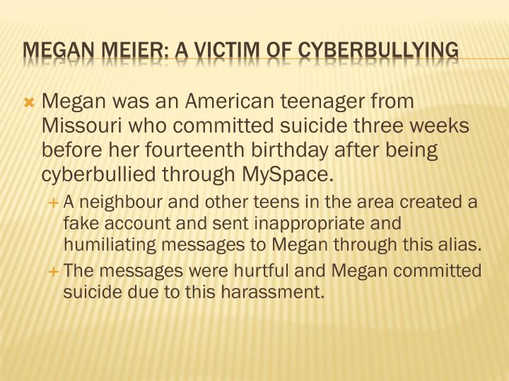 Megan was an American teenager from Missouri who committed suicide three weeks before her fourteenth birthday after being cyberbullied through MySpace.