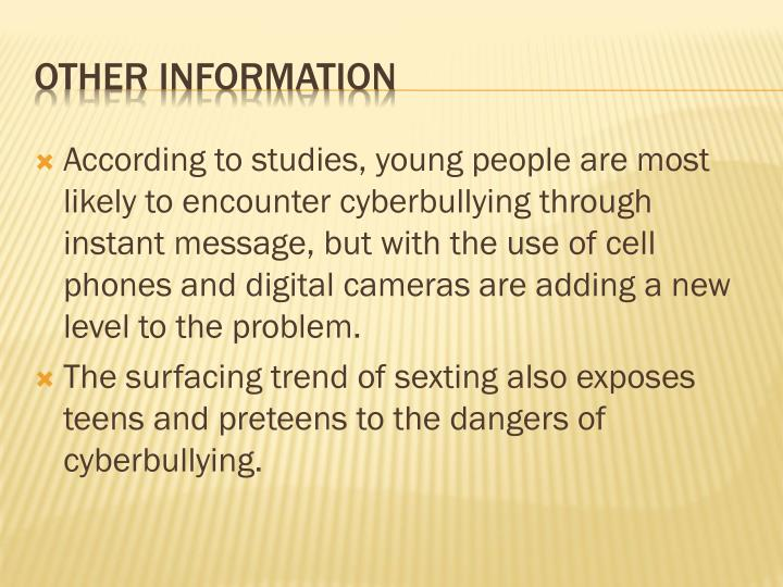 According to studies, young people are most likely to encounter cyberbullying through instant message, but with the use of cell phones and digital cameras are adding a new level to the problem.