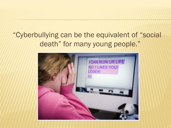 """Cyberbullying can be the equivalent of ""social death"" for many young people."""