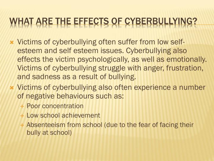 Victims of cyberbullying often suffer from low self-esteem and self esteem issues. Cyberbullying also effects the victim psychologically, as well as emotionally. Victims of cyberbullying struggle with anger, frustration, and sadness as a result of bullying.