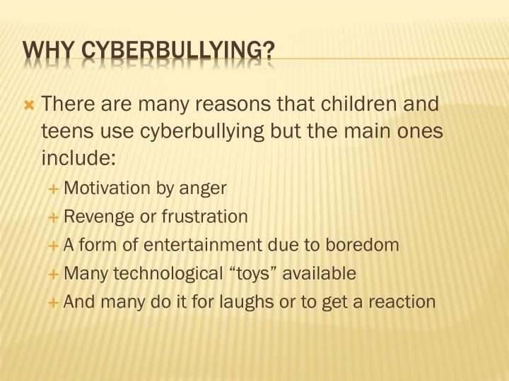 There are many reasons that children and teens use cyberbullying but the main ones include: