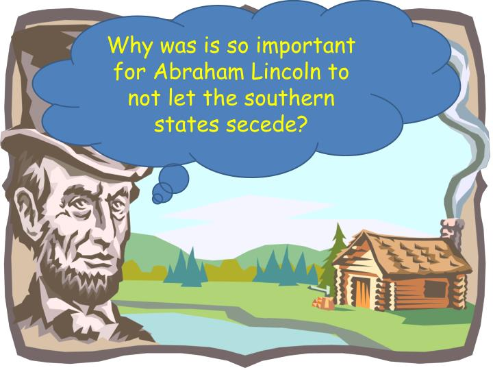 Why was is so important for Abraham Lincoln to not let the southern states secede?