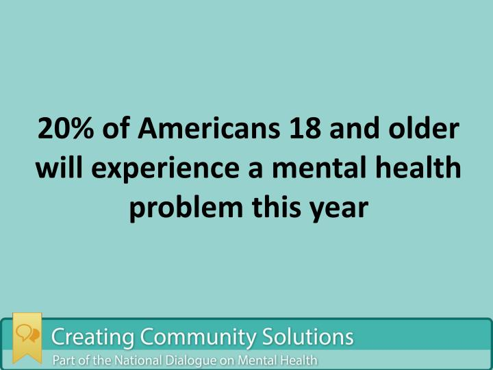 20% of Americans 18 and older will experience a mental health problem this year